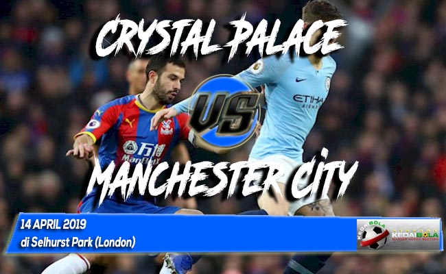 Prediksi Crystal Palace vs Manchester City 14 April 2019